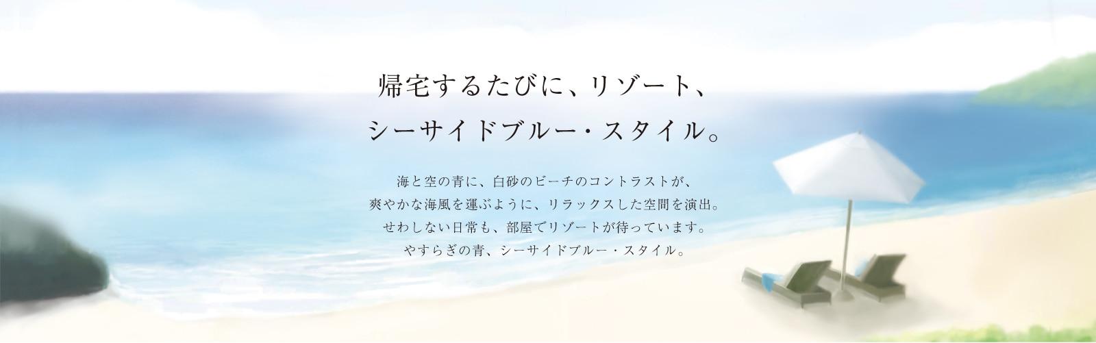 帰宅するたびに、リゾート、シーサイドブルー・スタイル。爽やかな海風を運ぶように、リラックスした場を演出するブルー。海と空の青に、白砂のビーチが映えるようなリゾート空間を、暮らしに取り入れましょう。